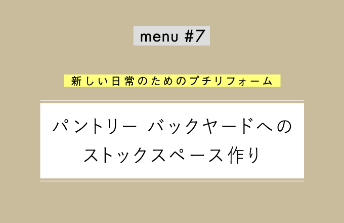 menu#7 パントリー バックヤードへのストックスペース作り 【新しい日常のためのプチリフォーム】