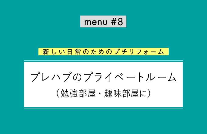 menu#8 プレハブのプライベートルーム 【新しい日常のためのプチリフォーム】